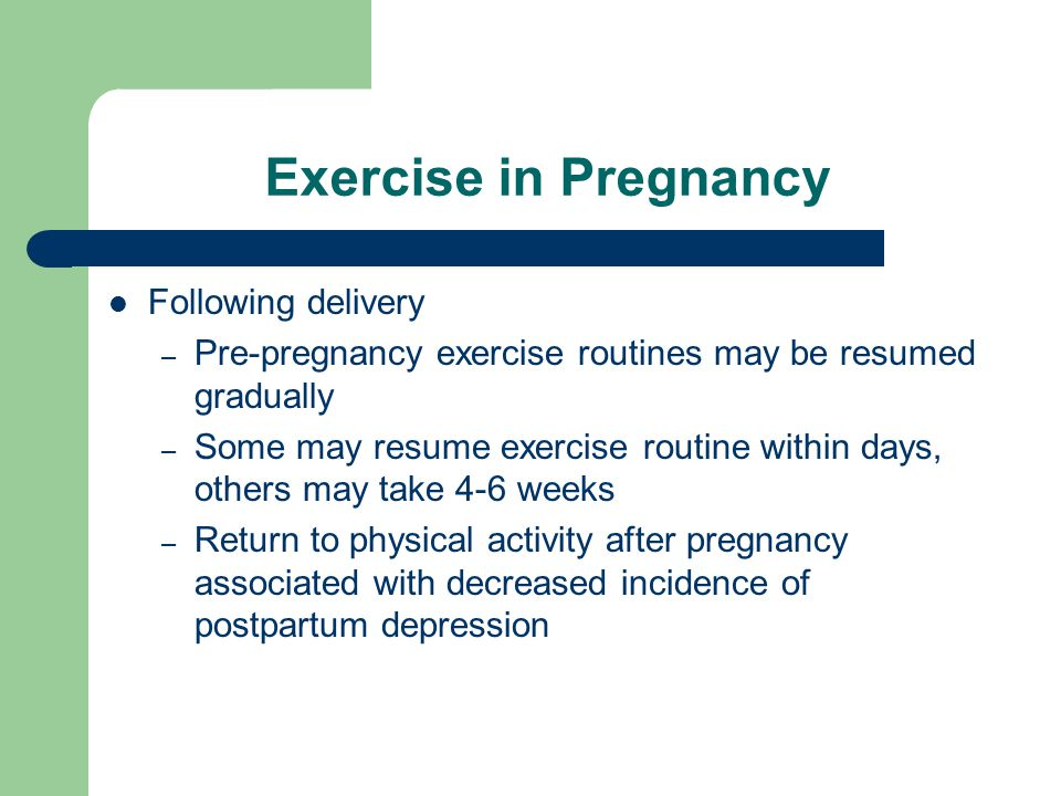 Exercise in Pregnancy Following delivery – Pre-pregnancy exercise routines may be resumed gradually – Some may resume exercise routine within days, others may take 4-6 weeks – Return to physical activity after pregnancy associated with decreased incidence of postpartum depression