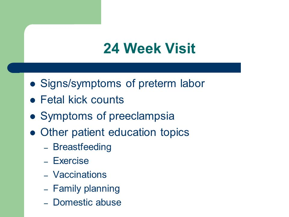 24 Week Visit Signs/symptoms of preterm labor Fetal kick counts Symptoms of preeclampsia Other patient education topics – Breastfeeding – Exercise – Vaccinations – Family planning – Domestic abuse
