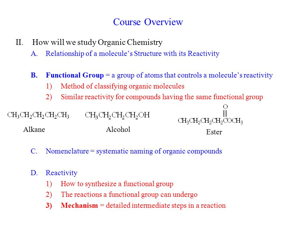 Course Overview II.How will we study Organic Chemistry A.Relationship of a molecule's Structure with its Reactivity B.Functional Group = a group of at