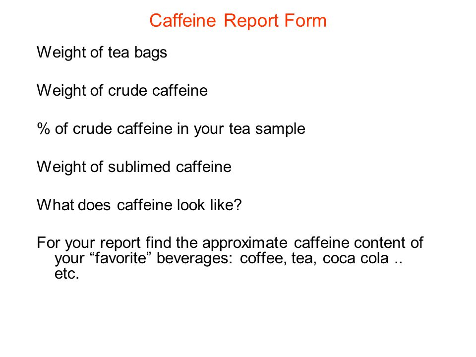 Caffeine Report Form Weight of tea bags Weight of crude caffeine % of crude caffeine in your tea sample Weight of sublimed caffeine What does caffeine