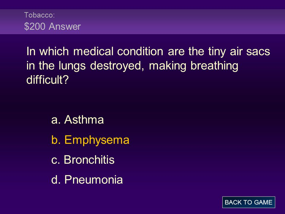 Tobacco: $200 Answer In which medical condition are the tiny air sacs in the lungs destroyed, making breathing difficult.