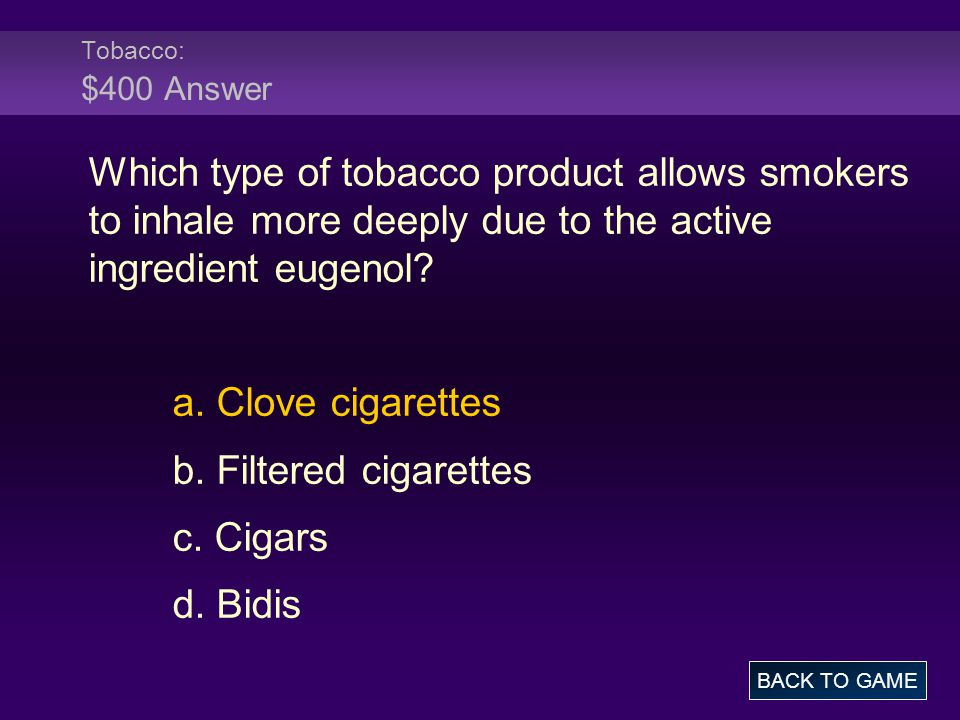 Tobacco: $400 Answer Which type of tobacco product allows smokers to inhale more deeply due to the active ingredient eugenol.
