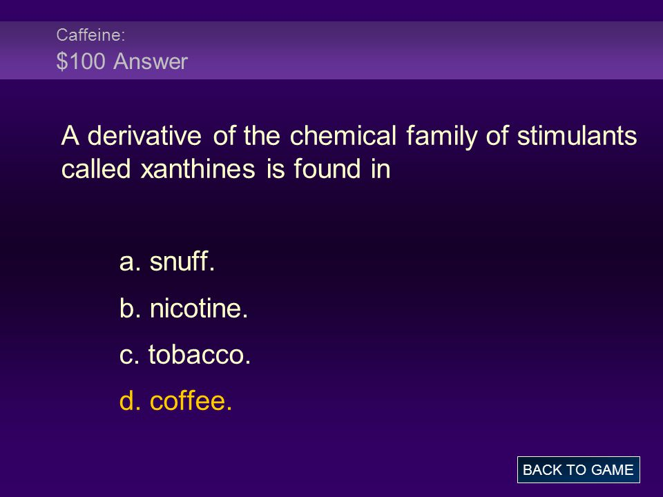 Caffeine: $100 Answer A derivative of the chemical family of stimulants called xanthines is found in a.