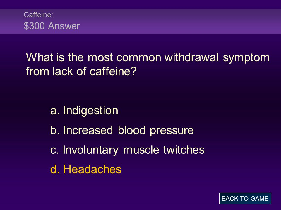 Caffeine: $300 Answer What is the most common withdrawal symptom from lack of caffeine.
