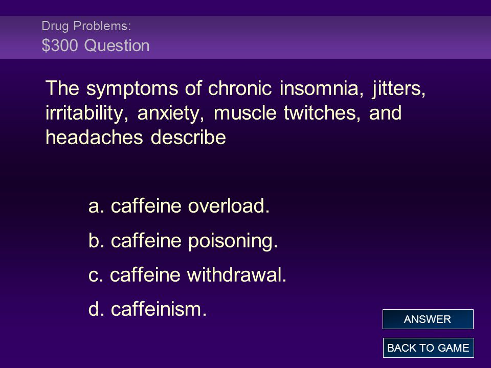 Drug Problems: $300 Question The symptoms of chronic insomnia, jitters, irritability, anxiety, muscle twitches, and headaches describe a.