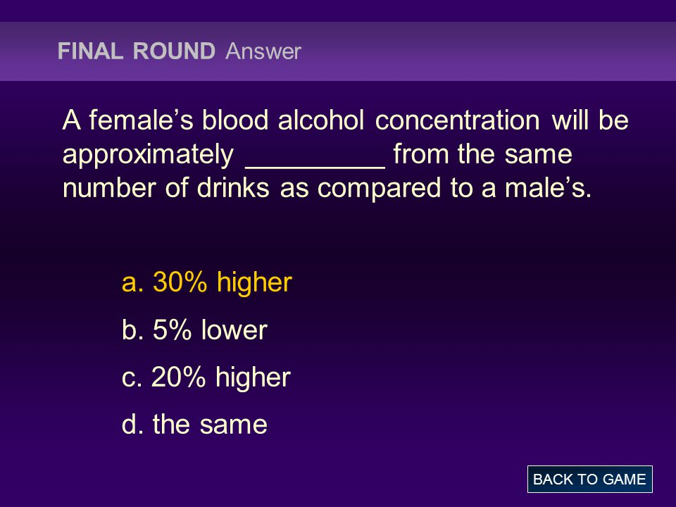 FINAL ROUND Answer A female's blood alcohol concentration will be approximately _________ from the same number of drinks as compared to a male's.