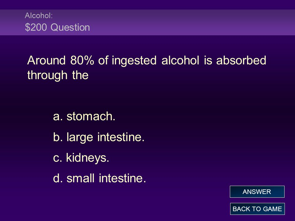 Alcohol: $200 Question Around 80% of ingested alcohol is absorbed through the a.