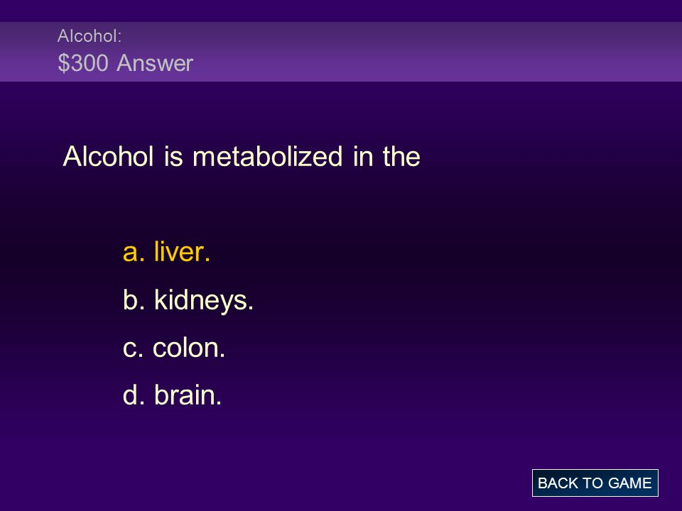 Alcohol: $300 Answer Alcohol is metabolized in the a.