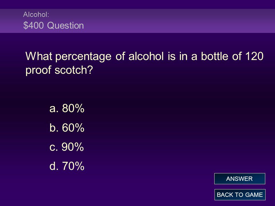 Alcohol: $400 Question What percentage of alcohol is in a bottle of 120 proof scotch.