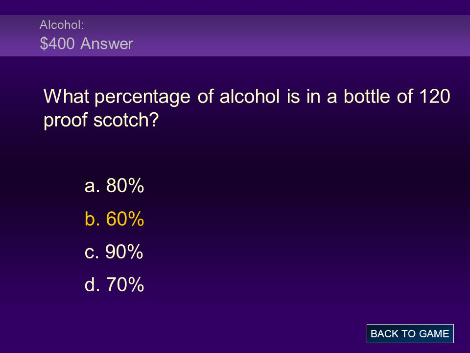 Alcohol: $400 Answer What percentage of alcohol is in a bottle of 120 proof scotch.