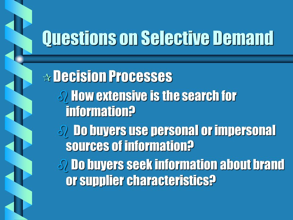 Questions on Selective Demand ¶ Decision Processes b How extensive is the search for information? b Do buyers use personal or impersonal sources of in