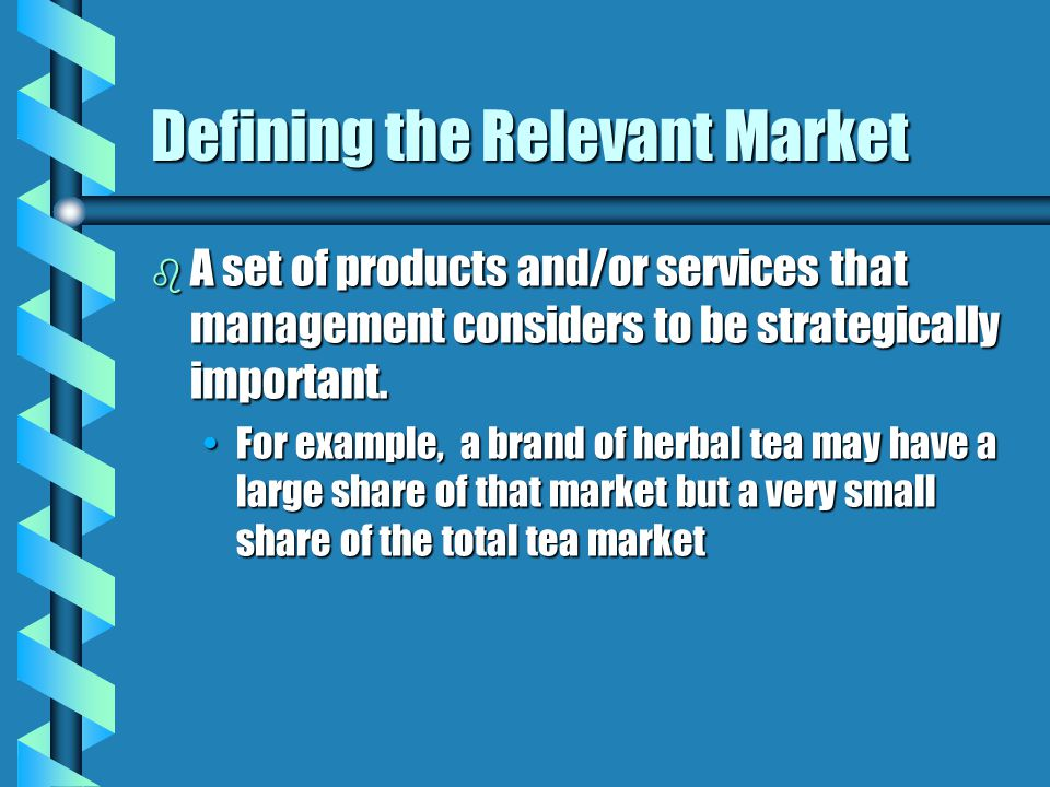 Defining the Relevant Market b A set of products and/or services that management considers to be strategically important. For example, a brand of herb