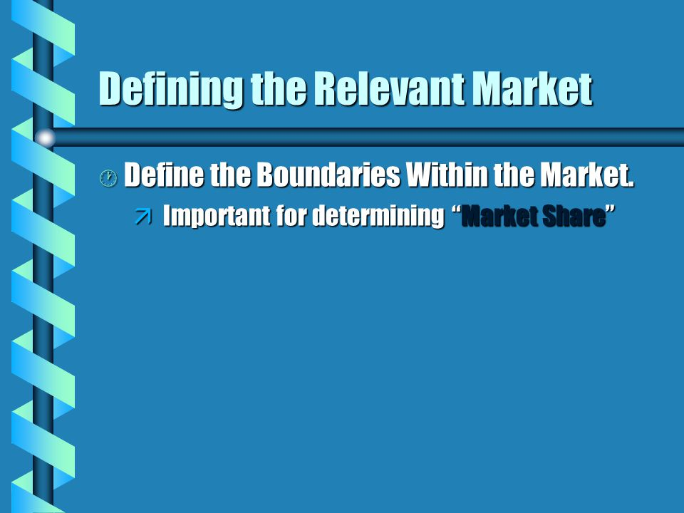 "Defining the Relevant Market · Define the Boundaries Within the Market. ä Important for determining ""Market Share"""