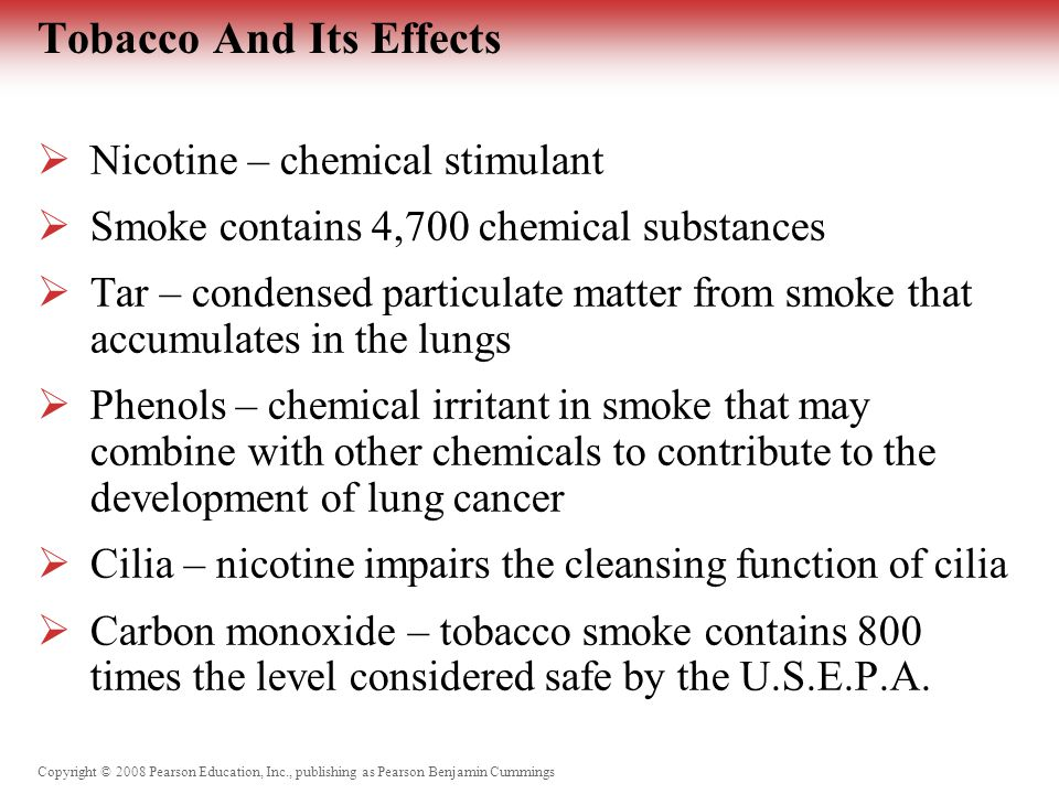 Copyright © 2008 Pearson Education, Inc., publishing as Pearson Benjamin Cummings Tobacco And Its Effects  Nicotine – chemical stimulant  Smoke contains 4,700 chemical substances  Tar – condensed particulate matter from smoke that accumulates in the lungs  Phenols – chemical irritant in smoke that may combine with other chemicals to contribute to the development of lung cancer  Cilia – nicotine impairs the cleansing function of cilia  Carbon monoxide – tobacco smoke contains 800 times the level considered safe by the U.S.E.P.A.