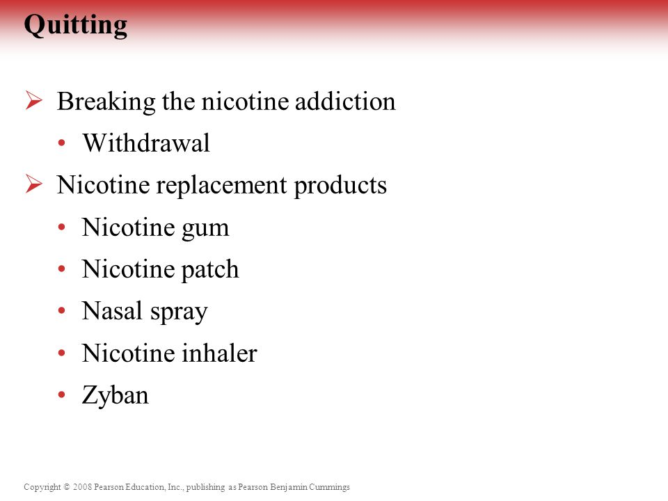 Copyright © 2008 Pearson Education, Inc., publishing as Pearson Benjamin Cummings Quitting  Breaking the nicotine addiction Withdrawal  Nicotine replacement products Nicotine gum Nicotine patch Nasal spray Nicotine inhaler Zyban