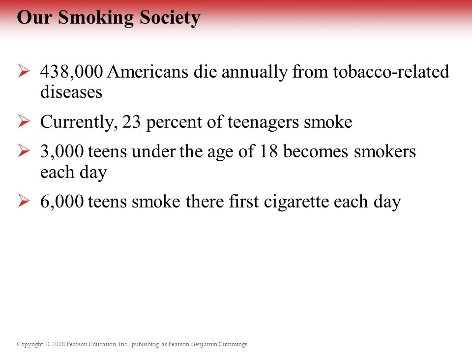 Copyright © 2008 Pearson Education, Inc., publishing as Pearson Benjamin Cummings Our Smoking Society  438,000 Americans die annually from tobacco-related diseases  Currently, 23 percent of teenagers smoke  3,000 teens under the age of 18 becomes smokers each day  6,000 teens smoke there first cigarette each day