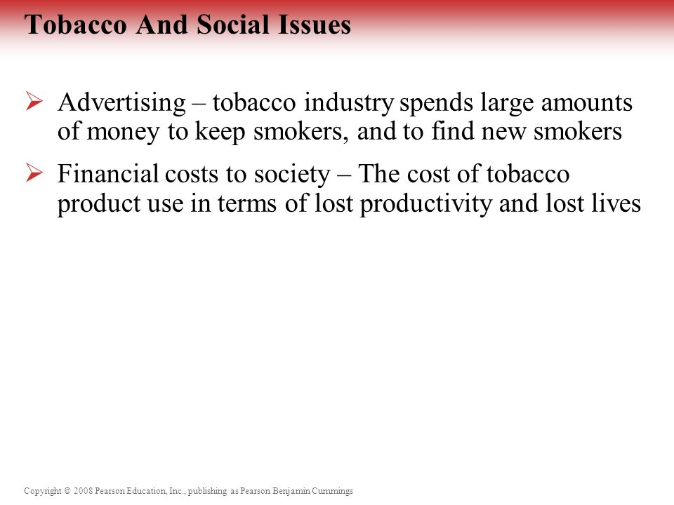 Copyright © 2008 Pearson Education, Inc., publishing as Pearson Benjamin Cummings Tobacco And Social Issues  Advertising – tobacco industry spends large amounts of money to keep smokers, and to find new smokers  Financial costs to society – The cost of tobacco product use in terms of lost productivity and lost lives