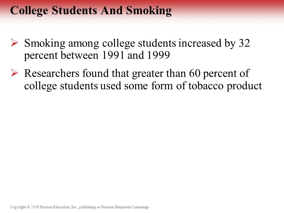 Copyright © 2008 Pearson Education, Inc., publishing as Pearson Benjamin Cummings Environmental Tobacco Smoke (ETS)  Mainstream – smoke drawn through tobacco while inhaling  Sidestream – smoke from the burning end of a cigarette or exhaled by a smoker  Involuntary or passive smokers – breath smoke from someone else's smoking product  9 out 10 nonsmoking Americans are exposed to ETS