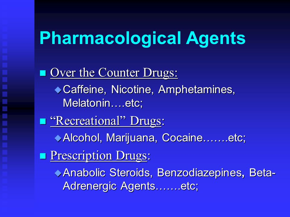 Pharmacological Agents n Over the Counter Drugs: u Caffeine, Nicotine, Amphetamines, Melatonin….etc; n Recreational Drugs: u Alcohol, Marijuana, Cocaine…….etc; n Prescription Drugs: u Anabolic Steroids, Benzodiazepines, Beta- Adrenergic Agents…….etc;