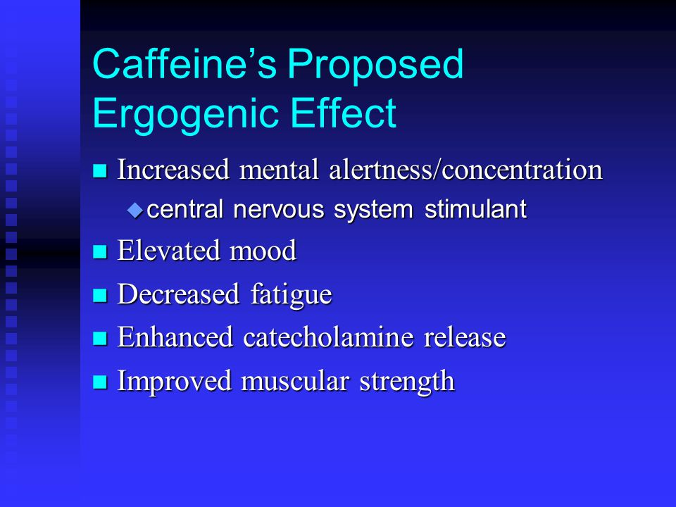 Caffeine's Proposed Ergogenic Effect n Increased mental alertness/concentration u central nervous system stimulant n Elevated mood n Decreased fatigue n Enhanced catecholamine release n Improved muscular strength
