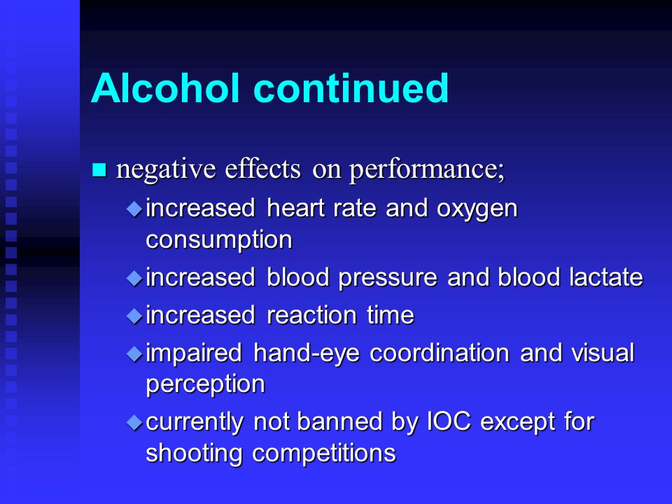 Alcohol continued n negative effects on performance; u increased heart rate and oxygen consumption u increased blood pressure and blood lactate u increased reaction time u impaired hand-eye coordination and visual perception u currently not banned by IOC except for shooting competitions