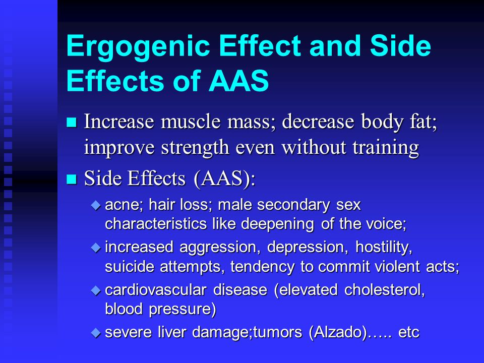 Ergogenic Effect and Side Effects of AAS n Increase muscle mass; decrease body fat; improve strength even without training n Side Effects (AAS): u acne; hair loss; male secondary sex characteristics like deepening of the voice; u increased aggression, depression, hostility, suicide attempts, tendency to commit violent acts; u cardiovascular disease (elevated cholesterol, blood pressure) u severe liver damage;tumors (Alzado)…..