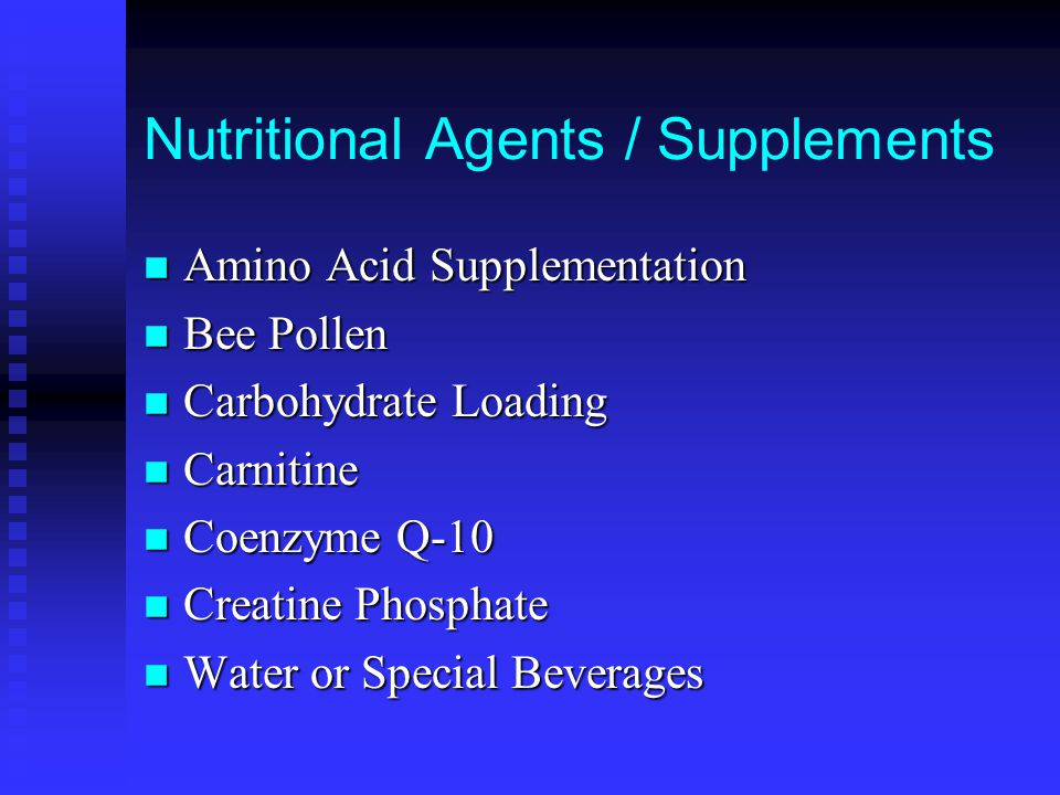 Nutritional Agents / Supplements n Amino Acid Supplementation n Bee Pollen n Carbohydrate Loading n Carnitine n Coenzyme Q-10 n Creatine Phosphate n Water or Special Beverages