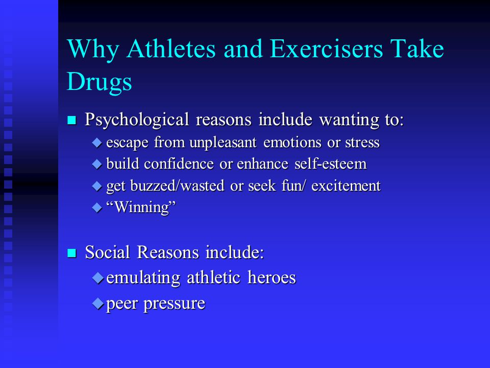 Why Athletes and Exercisers Take Drugs n Psychological reasons include wanting to: u escape from unpleasant emotions or stress u build confidence or enhance self-esteem u get buzzed/wasted or seek fun/ excitement u Winning n Social Reasons include: u emulating athletic heroes u peer pressure