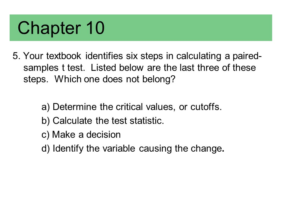 Chapter 10 5. Your textbook identifies six steps in calculating a paired- samples t test. Listed below are the last three of these steps. Which one do