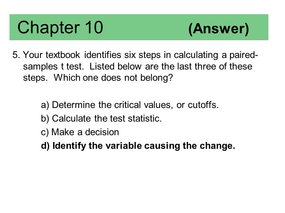 Chapter 10 (Answer) 5. Your textbook identifies six steps in calculating a paired- samples t test. Listed below are the last three of these steps. Whi