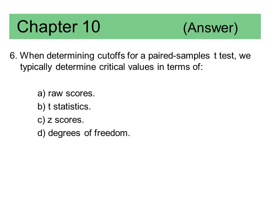 Chapter 10 (Answer) 6. When determining cutoffs for a paired-samples t test, we typically determine critical values in terms of: a) raw scores. b) t s