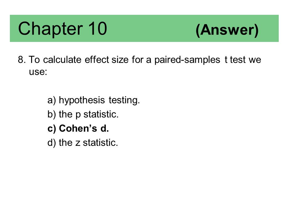 8. To calculate effect size for a paired-samples t test we use: a) hypothesis testing. b) the p statistic. c) Cohen's d. d) the z statistic. Chapter 1