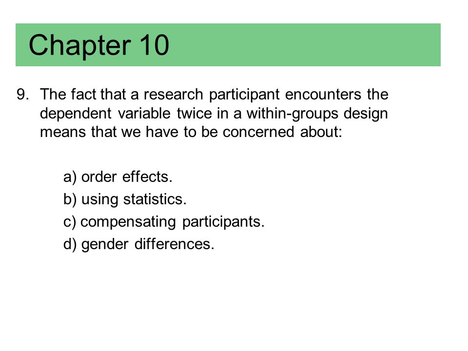 Chapter 10 9.The fact that a research participant encounters the dependent variable twice in a within-groups design means that we have to be concerned