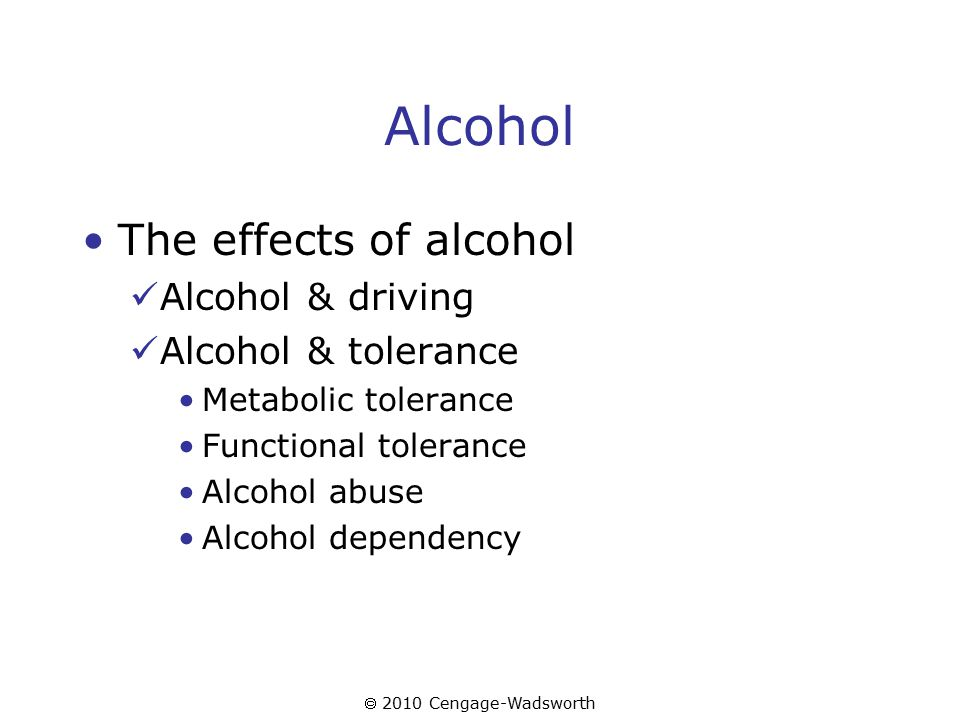  2010 Cengage-Wadsworth Alcohol The effects of alcohol Alcohol & driving Alcohol & tolerance Metabolic tolerance Functional tolerance Alcohol abuse Alcohol dependency