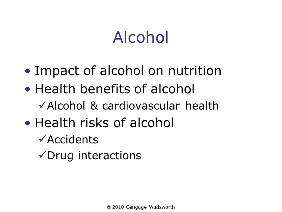  2010 Cengage-Wadsworth Alcohol Impact of alcohol on nutrition Health benefits of alcohol Alcohol & cardiovascular health Health risks of alcohol Accidents Drug interactions