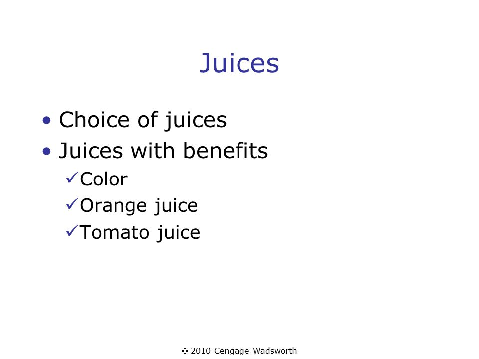  2010 Cengage-Wadsworth Juices Choice of juices Juices with benefits Color Orange juice Tomato juice