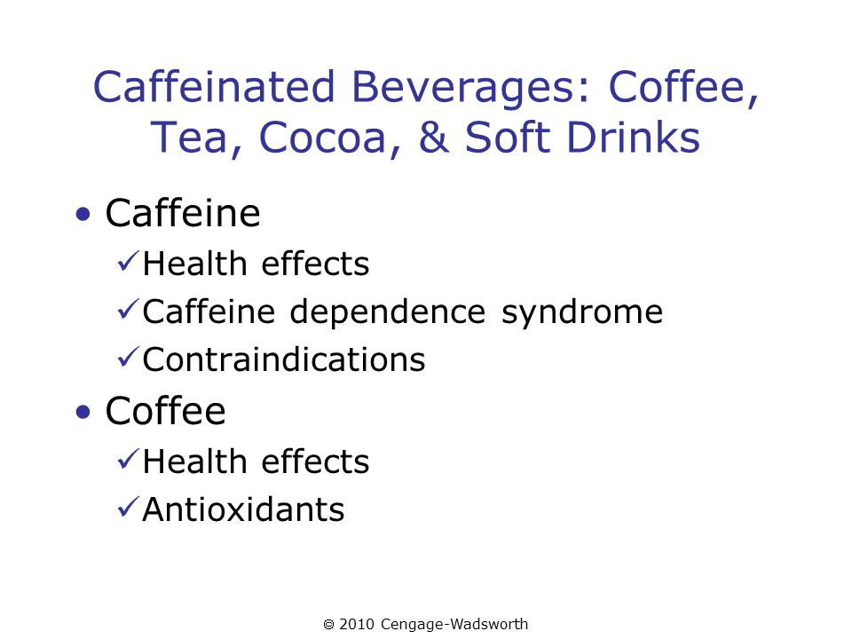  2010 Cengage-Wadsworth Caffeinated Beverages: Coffee, Tea, Cocoa, & Soft Drinks Caffeine Health effects Caffeine dependence syndrome Contraindications Coffee Health effects Antioxidants