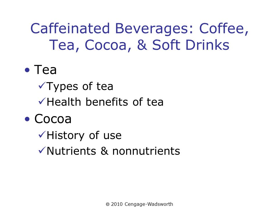  2010 Cengage-Wadsworth Caffeinated Beverages: Coffee, Tea, Cocoa, & Soft Drinks Tea Types of tea Health benefits of tea Cocoa History of use Nutrients & nonnutrients