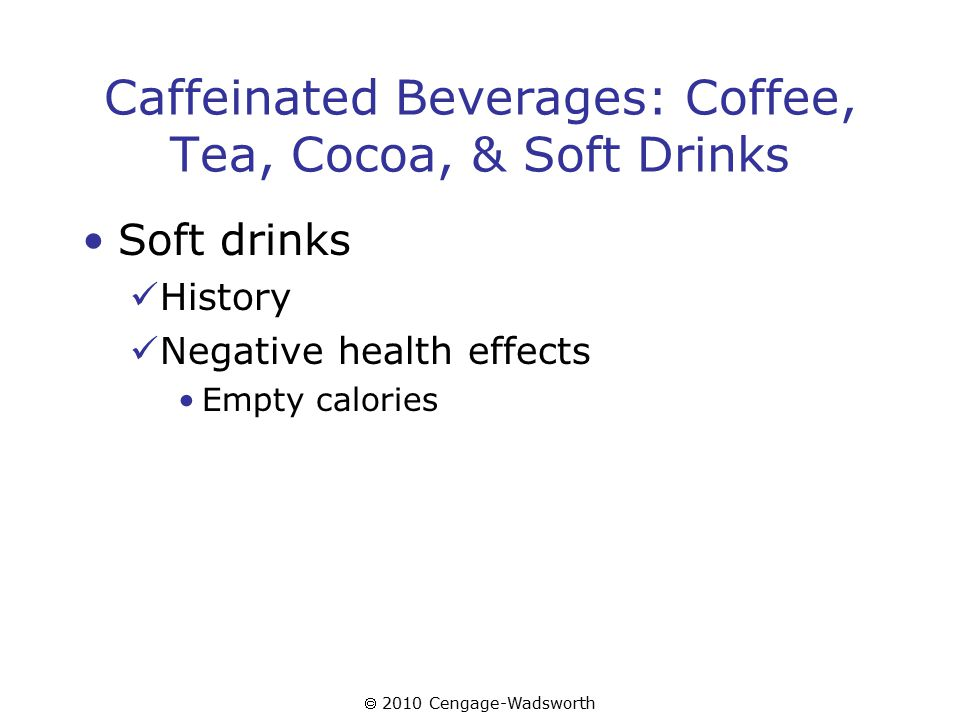  2010 Cengage-Wadsworth Caffeinated Beverages: Coffee, Tea, Cocoa, & Soft Drinks Soft drinks History Negative health effects Empty calories