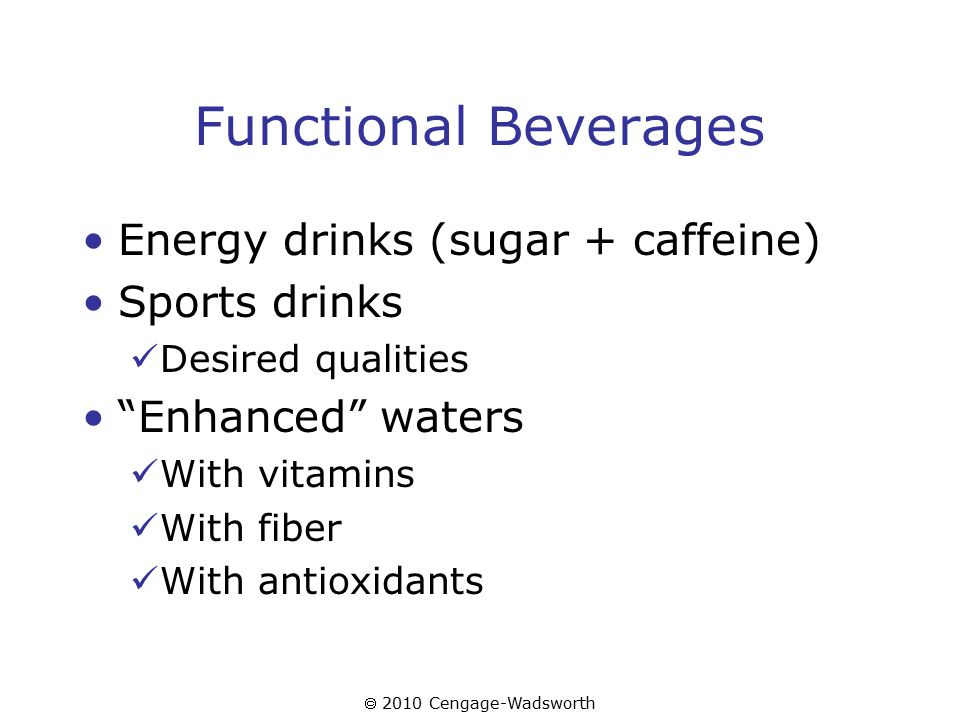  2010 Cengage-Wadsworth Functional Beverages Energy drinks (sugar + caffeine) Sports drinks Desired qualities Enhanced waters With vitamins With fiber With antioxidants
