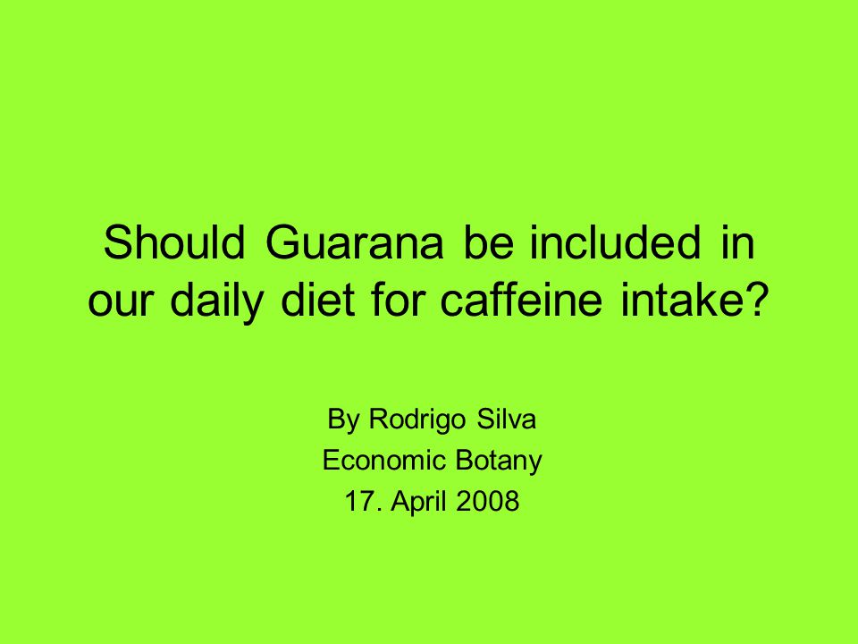Should Guarana be included in our daily diet for caffeine intake? By Rodrigo Silva Economic Botany 17. April 2008