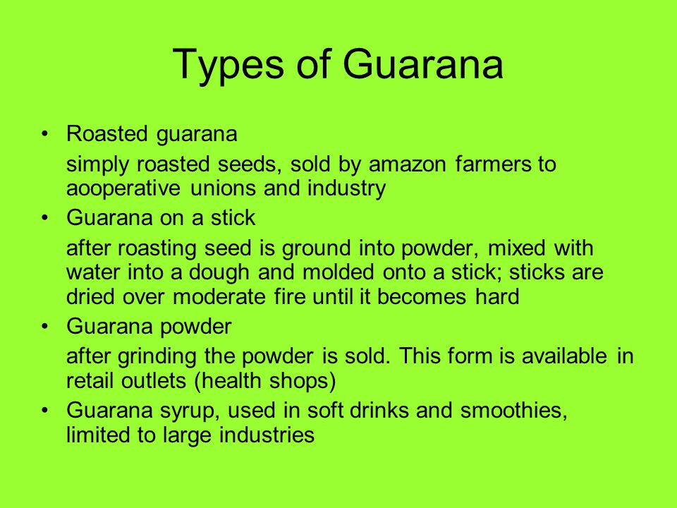 Types of Guarana Roasted guarana simply roasted seeds, sold by amazon farmers to aooperative unions and industry Guarana on a stick after roasting see