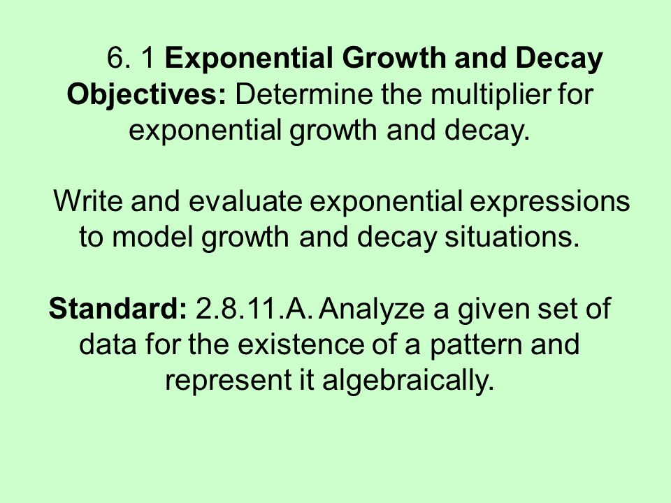 6. 1 Exponential Growth and Decay Objectives: Determine the multiplier for exponential growth and decay. Write and evaluate exponential expressions to