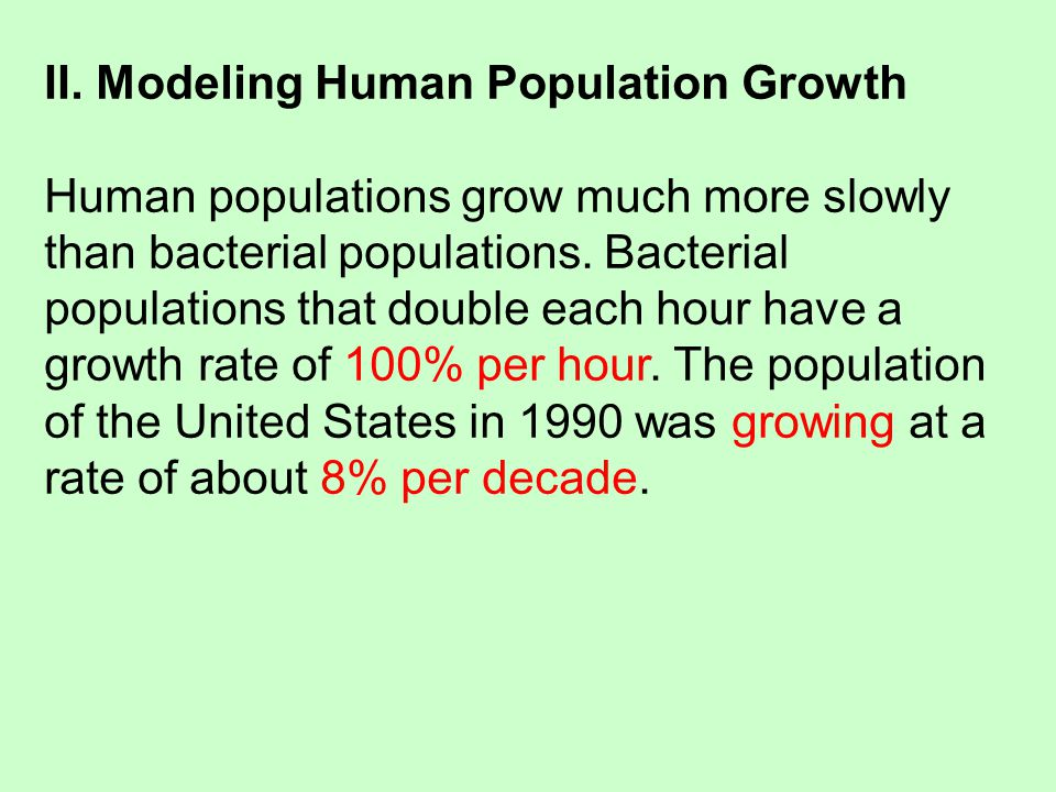II. Modeling Human Population Growth Human populations grow much more slowly than bacterial populations. Bacterial populations that double each hour h