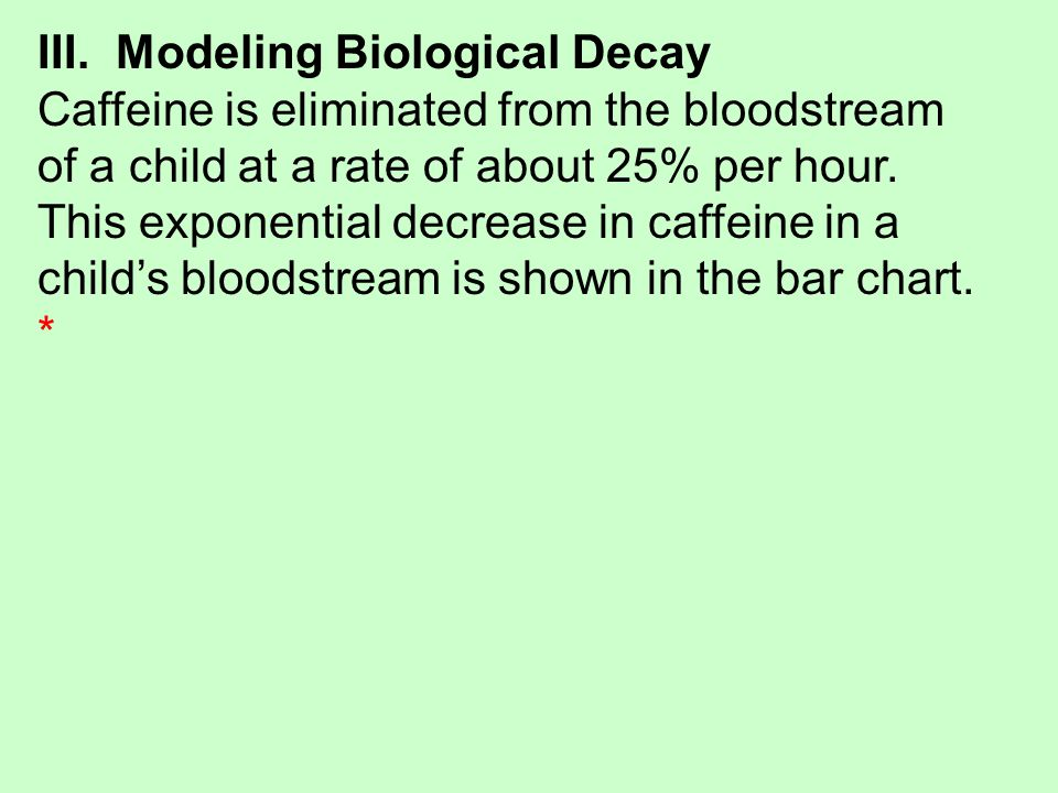 III. Modeling Biological Decay Caffeine is eliminated from the bloodstream of a child at a rate of about 25% per hour. This exponential decrease in ca