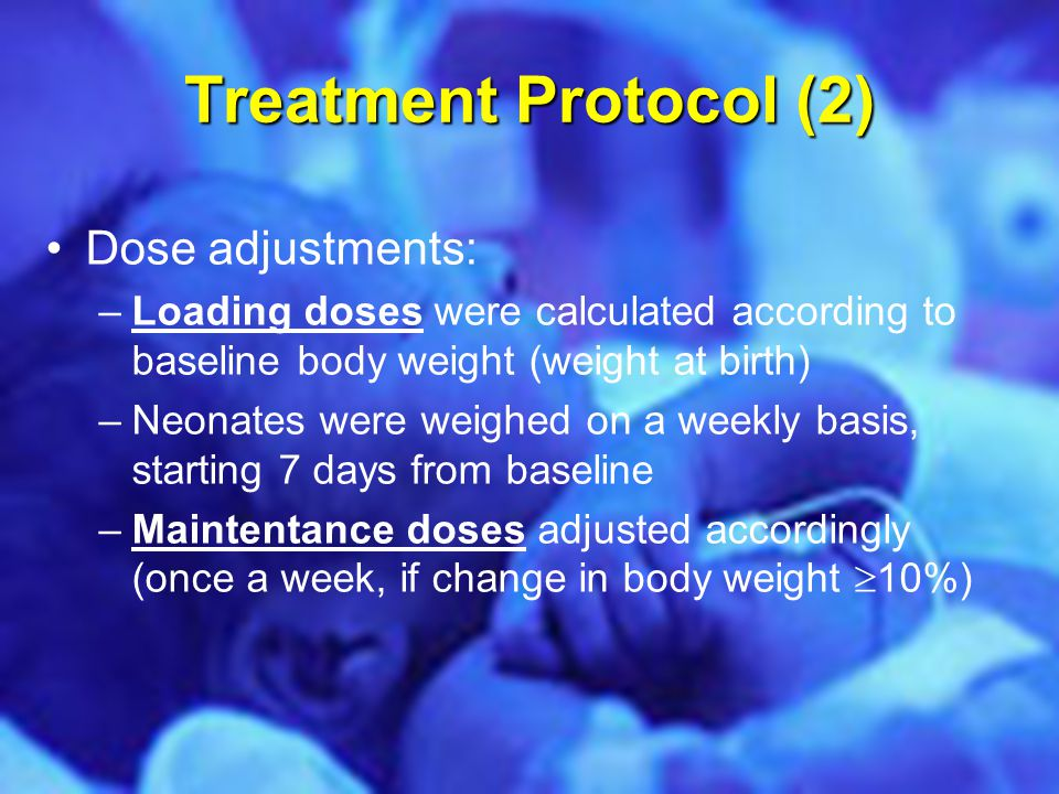 Treatment Protocol (2) Dose adjustments: –Loading doses were calculated according to baseline body weight (weight at birth) –Neonates were weighed on