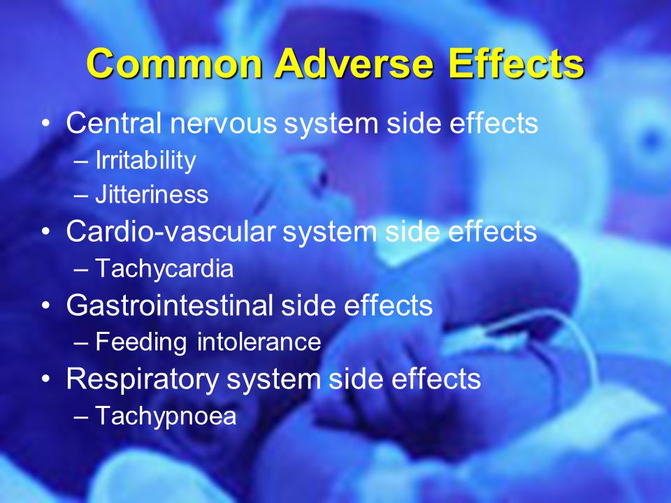 Common Adverse Effects Central nervous system side effects –Irritability –Jitteriness Cardio-vascular system side effects –Tachycardia Gastrointestina