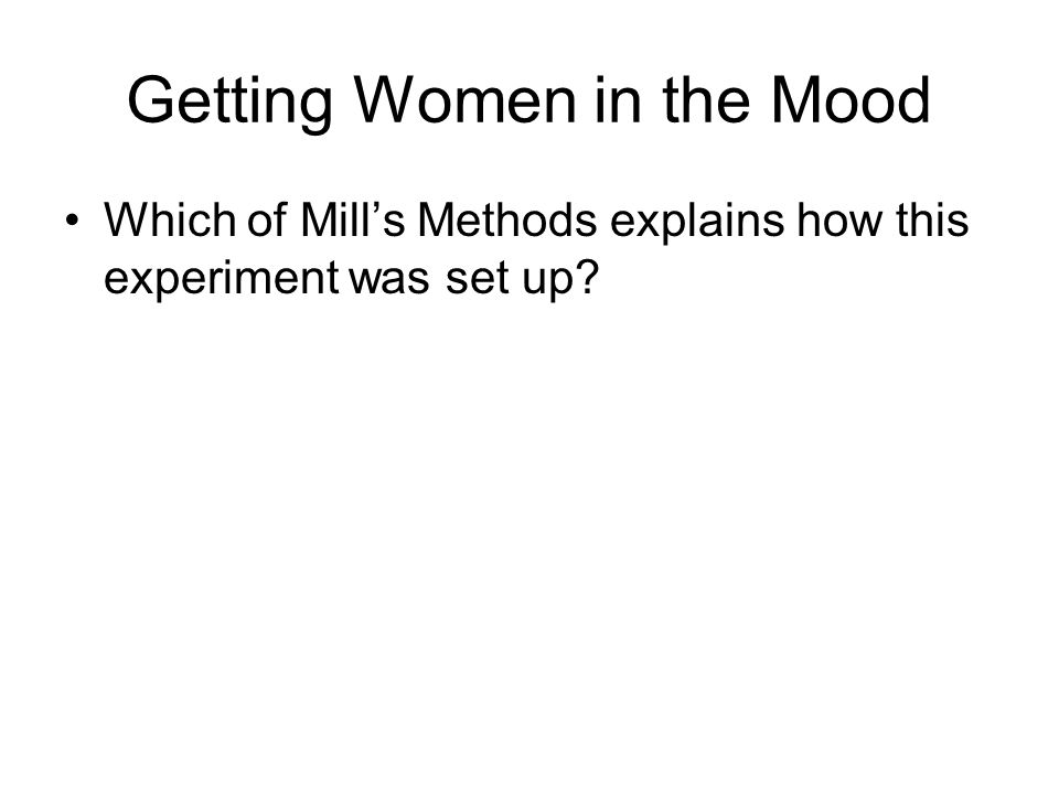 Getting Women in the Mood Which of Mill's Methods explains how this experiment was set up