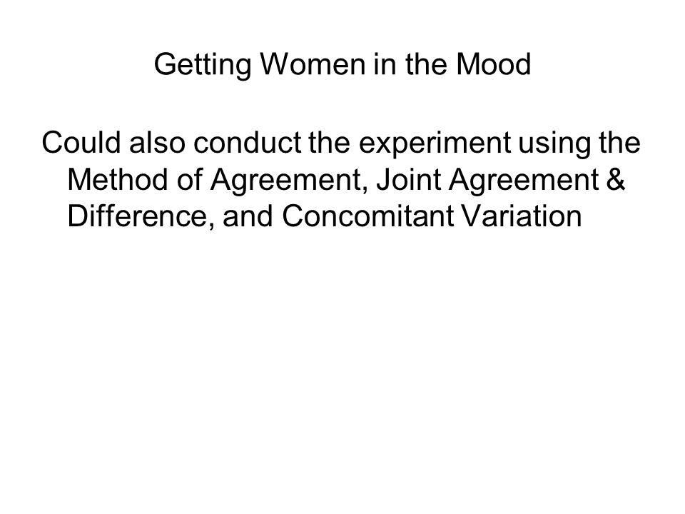 Getting Women in the Mood Could also conduct the experiment using the Method of Agreement, Joint Agreement & Difference, and Concomitant Variation
