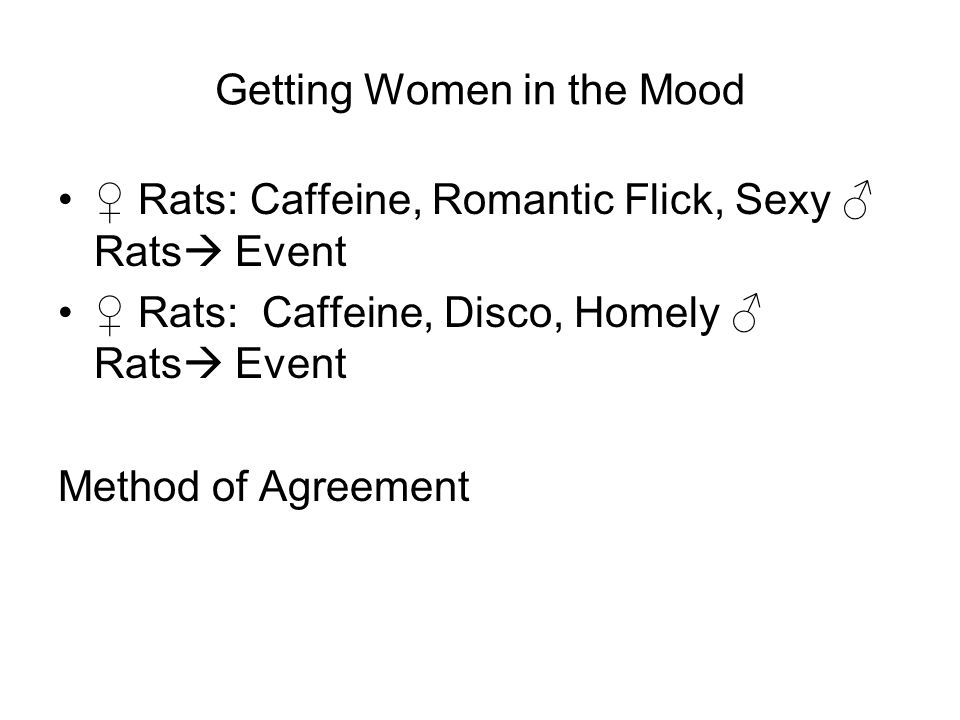 Getting Women in the Mood ♀ Rats:Caffeine, Romantic Flick, Sexy ♂ Rats  Event ♀ Rats: Caffeine, Disco, Homely ♂ Rats  Event Method of Agreement